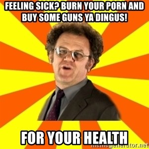 Dr. Steve Brule - Feeling sick? Burn your porn and buy some guns ya dingus! For your health