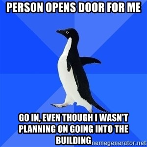 Socially Awkward Penguin - Person opens door for me Go in, even though I wasn't planning on going into the building