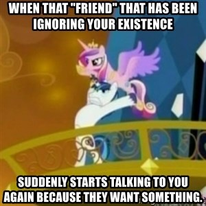 """Shining Armor throwing Cadence - When that """"friend"""" that has been ignoring your existence suddenly starts talking to you again because they want something."""