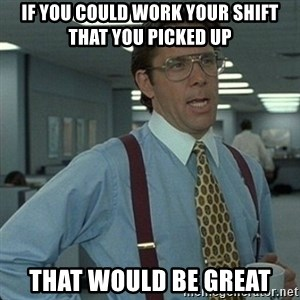 Yeah that'd be great... - If you could work your shift that you picked up That would be great