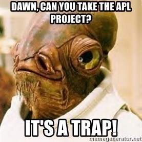 Its A Trap - Dawn, can you take the APL project? It's a trap!