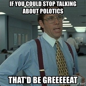 Yeah that'd be great... - If you could stop talking about polotics That'd be greeeeeat