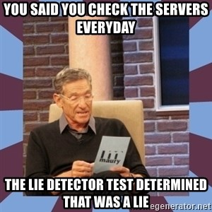 maury povich lol - You said you check the servers everyday The lie detector test determined that was a lie