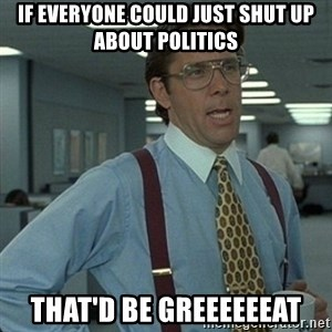 Yeah that'd be great... - If everyone could just shut up about politics that'd be greeeeeeat
