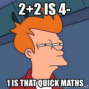 Futurama Fry - 2+2 is 4-  1 is that quick maths