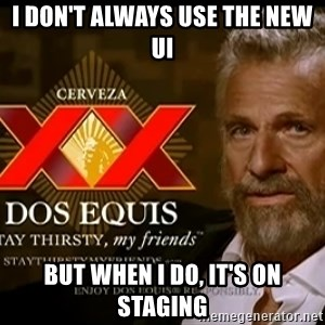 Dos Equis Man - I don't always use the new UI But when I do, it's on staging
