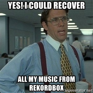 Yeah that'd be great... - YES! I could recover all my music from rekordbox