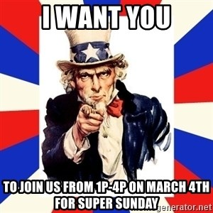 uncle sam i want you - I want you to join us from 1p-4p on March 4th for super sunday