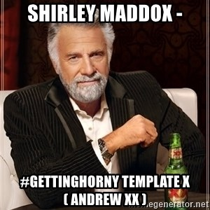 The Most Interesting Man In The World - Shirley Maddox - #GettingHorny Template x ( Andrew xx )