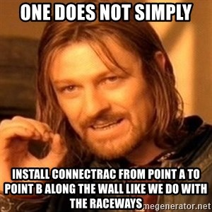 One Does Not Simply - one does not simply install connectrac from point A to point B along the wall like we do with the raceways