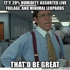 That would be great - 72°F, 20% humidity, assorted live foilage, and minimal leopards That'd be great