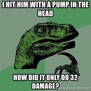 Philosoraptor - i hit him with a pump in the head how did it only do 32 damage?
