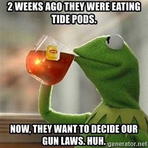 Kermit The Frog Drinking Tea - 2 weeks ago they were eating Tide pods. Now, they want to decide our gun laws. Huh.