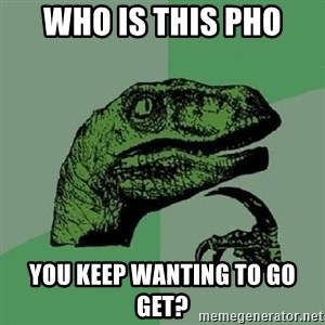 Philosoraptor - Who is this Pho you keep wanting to go get?