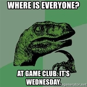 Philosoraptor - Where is everyone?  At game club. It's Wednesday.