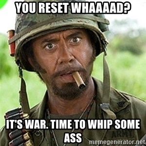 You went full retard man, never go full retard - You reset whaaaad? It's war. Time to whip some ass