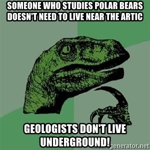 Philosoraptor - Someone who studies polar bears doesn't need to live near the artic Geologists don't live underground!