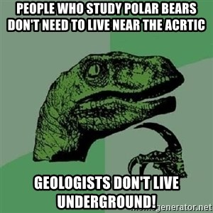 Philosoraptor - People who study polar bears don't need to live near the acrtic Geologists don't live underground!