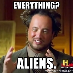 Ancient Aliens - everything? aliens.