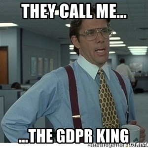 That would be great - They call me... ...the GDPR KING