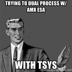 Correction Guy - Trying to dual process w/ AMX ESA With TSYS