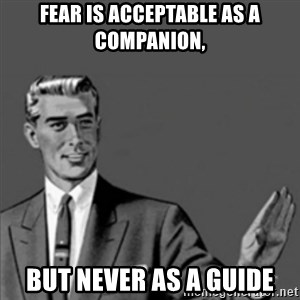 Correction Guy - Fear is acceptable as a companion, but never as a guide