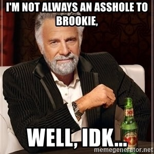 The Most Interesting Man In The World - I'm not always an asshole to Brookie, Well, Idk...