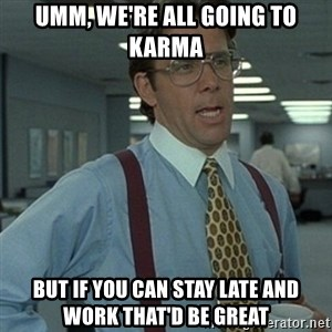Office Space Boss - umm, we're all going to Karma but if you can stay late and work that'd be great