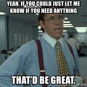 Yeah that'd be great... - Yeah, if you could just let me know if you need anything That'd be great.