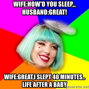 Lady GaGa Blue Hair Meme - wife:how'd you sleep,,,  Husband:great! wife:great,i slept 40 minutes..   life after a baby