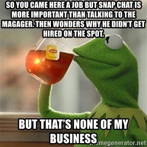 Kermit The Frog Drinking Tea - So you came here a job but Snap Chat is more important than talking to the magager. Then wonders why he didn't get hired on the spot.  But that's none of my business