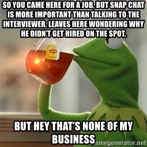 Kermit The Frog Drinking Tea - So you came here for a job, but Snap Chat is more important than talking to the interviewer. Leaves here wondering why he didn't get hired on the spot.  But Hey that's none of my business