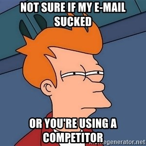 Futurama Fry - not sure if my e-mail sucked or you're using a competitor