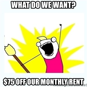 All the things - What do we want? $75 off our monthly rent