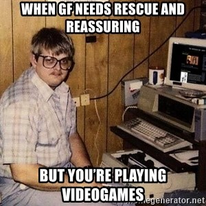 Nerd - when gf needs rescue and reassuring but you're playing videogames