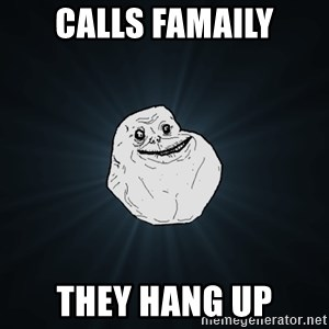 Forever Alone - calls famaily they hang up