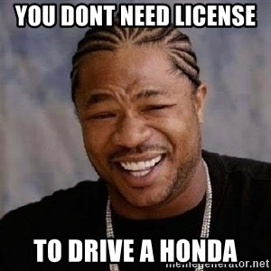 Yo Dawg - you dont need license  to drive a honda