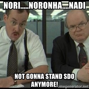Office space - Nori.....Noronha....nadi Not gonna stand SDO anymore!