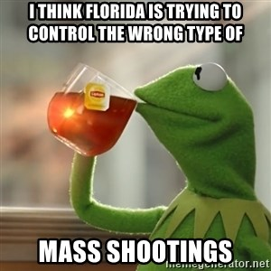 Kermit The Frog Drinking Tea - i think florida is trying to control the wrong type of mass shootings