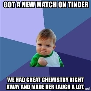Success Kid - Got a new match on tinder We had great chemistry right away and made her laugh a lot.