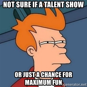 Not sure if troll - NOT SURE IF A TALENT SHOW OR JUST A CHANCE FOR MAXIMUM FUN