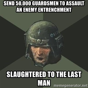 Advice Guardsman - send 50,000 guardsmen to assault an enemy entrenchment slaughtered to the last man