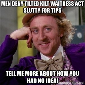 Willy Wonka - Men deny Tilted Kilt waitress act slutty for tips Tell me more about how you had no idea!