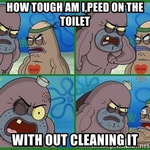 How tough are you - how tough am i,peed on the toilet with out cleaning it