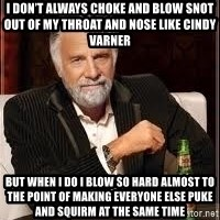 I don't always guy meme - I don't always choke and blow snot out of my throat and nose like cindy varner But when i do i blow so hard almost to the point of making everyone else puke and squirm at the same time