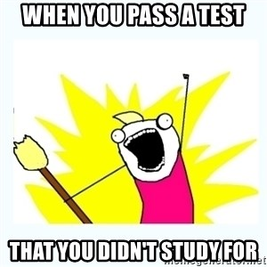All the things - When you pass a test That you didn't study for
