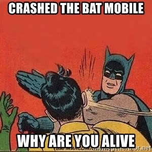 batman slap robin - Crashed the bat mobile Why are you alive