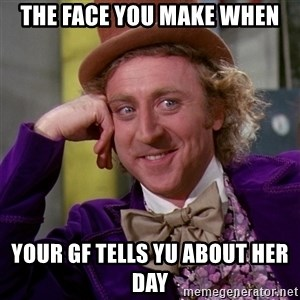 Willy Wonka - the face you make when your GF tells yu about her day