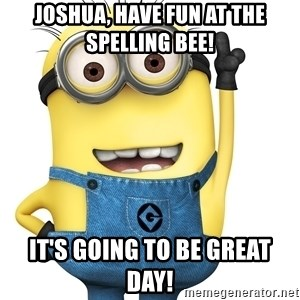 Despicable Me Minion - Joshua, have fun at the spelling bee! It's going to be great day!