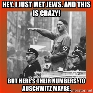 Heil Hitler - Hey. I just met Jews. And this is crazy! But here's their numbers. To Auschwitz maybe.